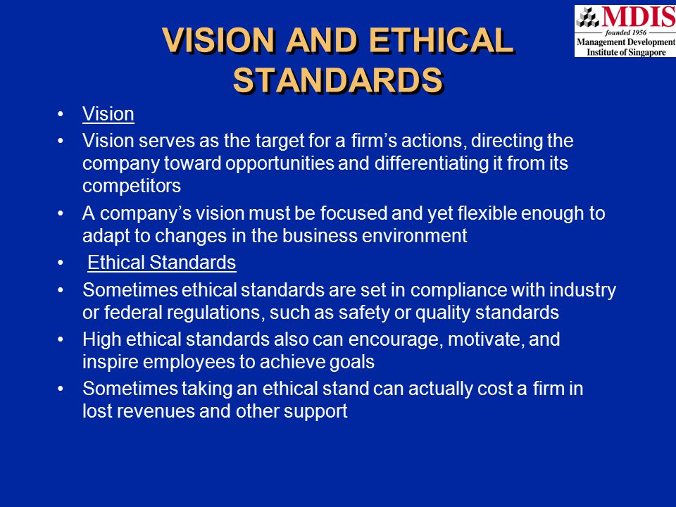 Vision Vision serves as the target for a firm's actions, directing the company toward opportunities and differentiating it from its competitors A company's vision must be focused and yet flexible enough to adapt to changes in the business environment Ethical Standards Sometimes ethical standards are set in compliance with industry or federal regulations, such as safety or quality standards High ethical standards also can encourage, motivate, and inspire employees to achieve goals Sometimes taking an ethical stand can actually cost a firm in lost revenues and other support VISION AND ETHICAL STANDARDS