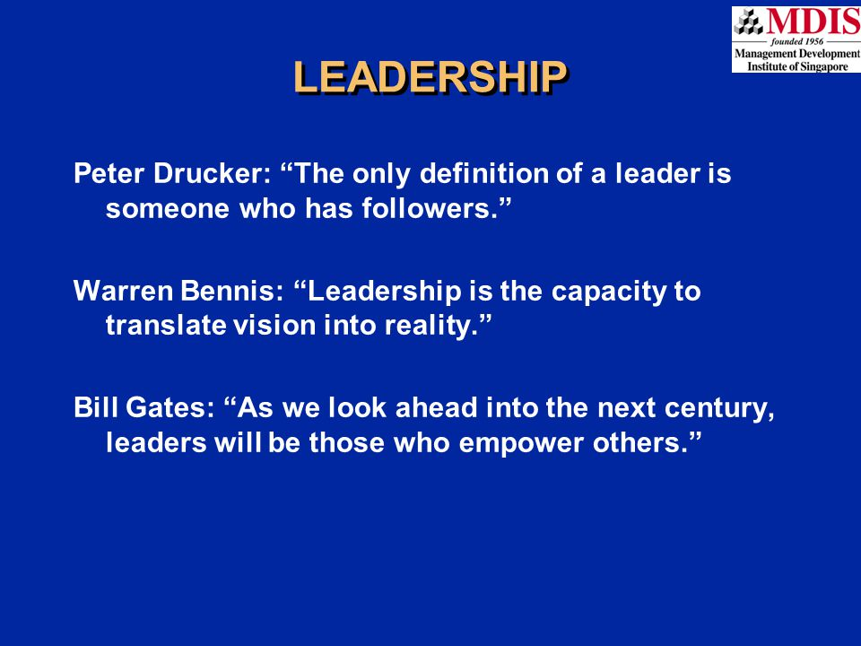 """LEADERSHIP Peter Drucker: """"The only definition of a leader is someone who has followers."""" Warren Bennis: """"Leadership is the capacity to translate visi"""