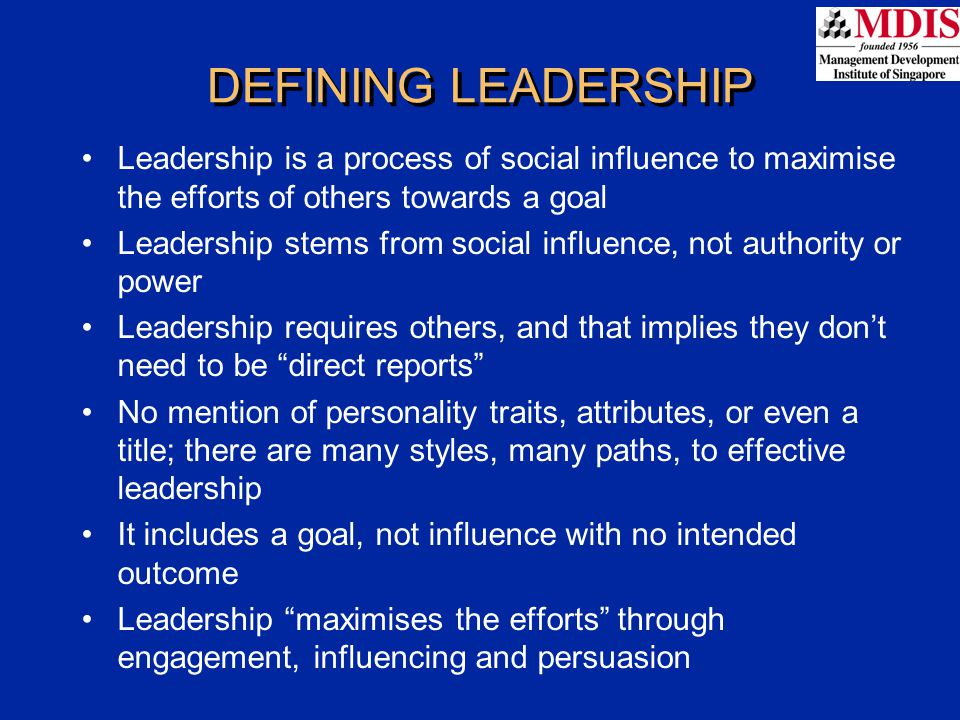 DEFINING LEADERSHIP Leadership is a process of social influence to maximise the efforts of others towards a goal Leadership stems from social influenc