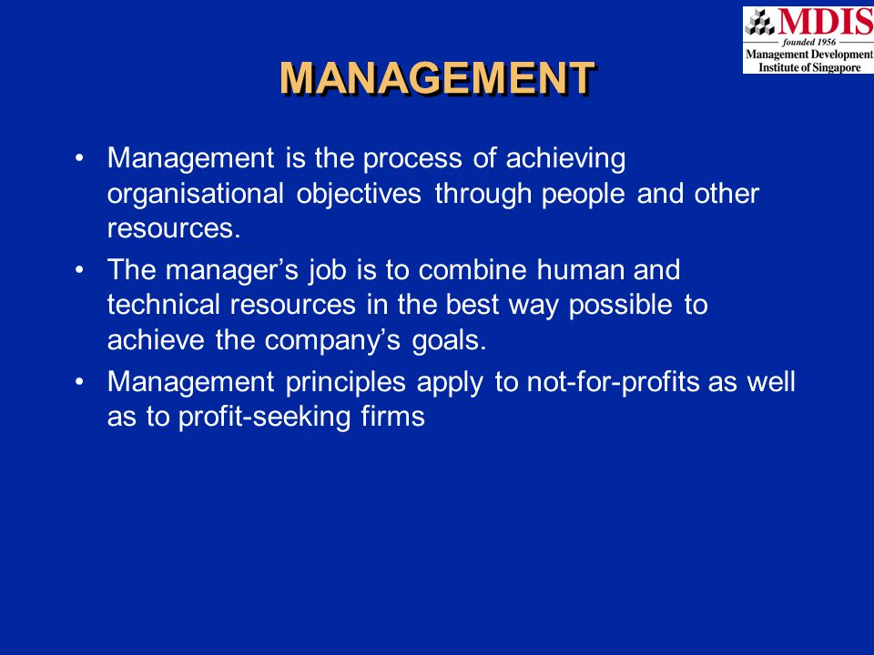 MANAGEMENT Management is the process of achieving organisational objectives through people and other resources.