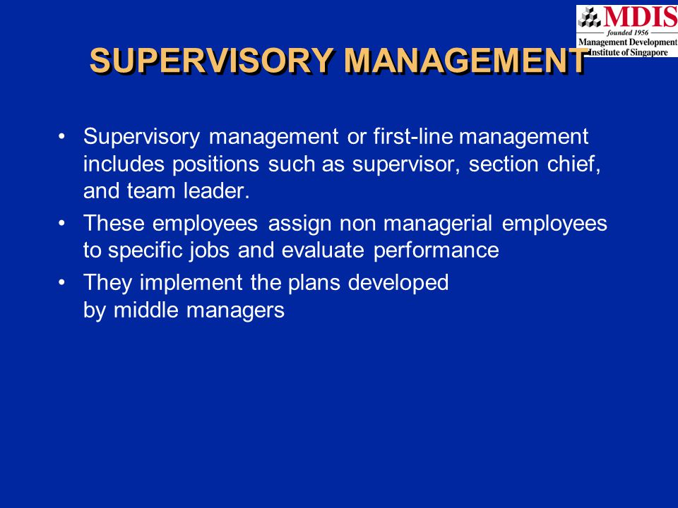 SUPERVISORY MANAGEMENT Supervisory management or first-line management includes positions such as supervisor, section chief, and team leader. These em