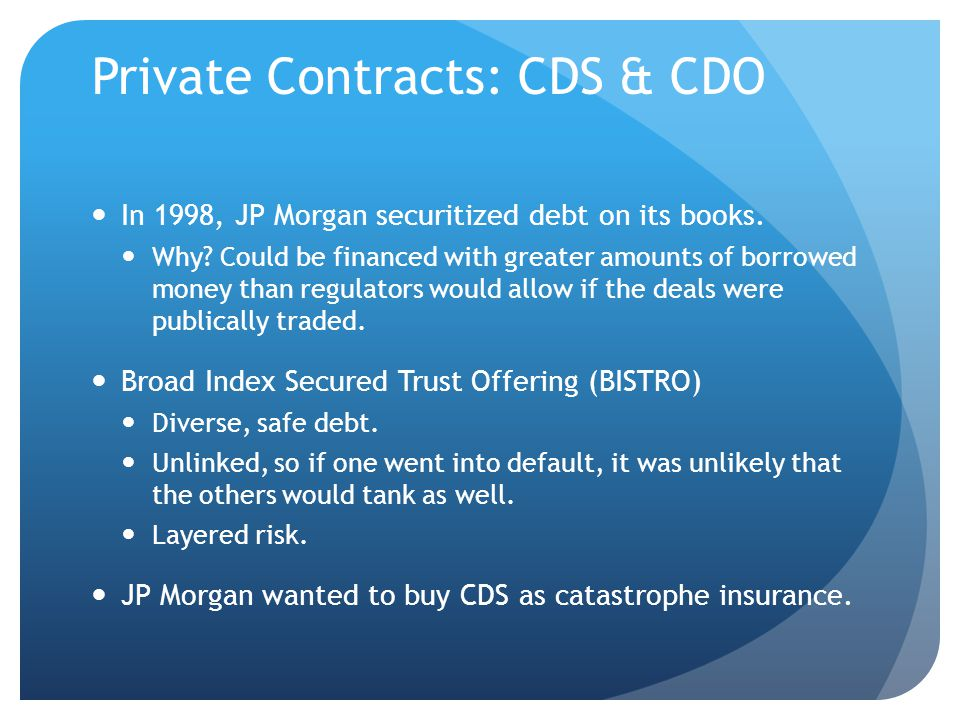 Private Contracts: CDS & CDO In 1998, JP Morgan securitized debt on its books.