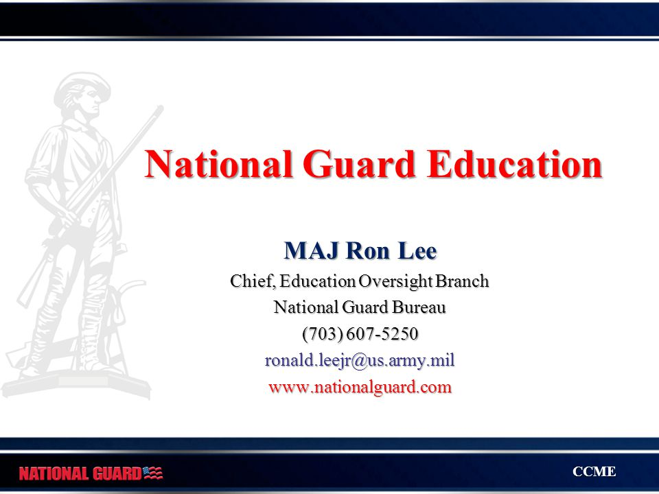 CCME National Guard Education MAJ Ron Lee Chief, Education Oversight Branch National Guard Bureau (703) 607-5250 ronald.leejr@us.army.milwww.nationalguard.com