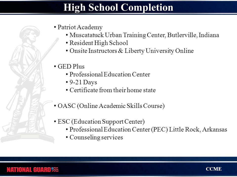 CCME Patriot Academy Muscatatuck Urban Training Center, Butlerville, Indiana Resident High School Onsite Instructors & Liberty University Online GED Plus Professional Education Center 9-21 Days Certificate from their home state OASC (Online Academic Skills Course) ESC (Education Support Center) Professional Education Center (PEC) Little Rock, Arkansas Counseling services High School Completion