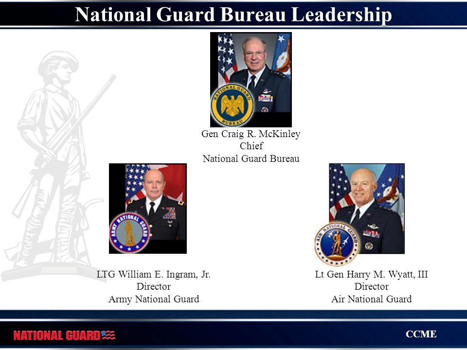 CCME Gen Craig R. McKinley Chief National Guard Bureau LTG William E. Ingram, Jr. Director Army National Guard Lt Gen Harry M. Wyatt, III Director Air