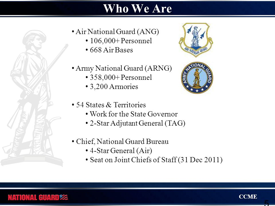 CCME 5 Air National Guard (ANG) 106,000+ Personnel 668 Air Bases Army National Guard (ARNG) 358,000+ Personnel 3,200 Armories 54 States & Territories