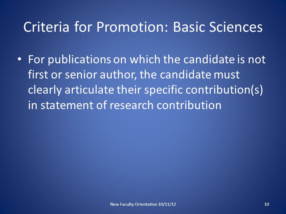 Criteria for Promotion: Basic Sciences For publications on which the candidate is not first or senior author, the candidate must clearly articulate their specific contribution(s) in statement of research contribution New Faculty Orientation 10/11/1210