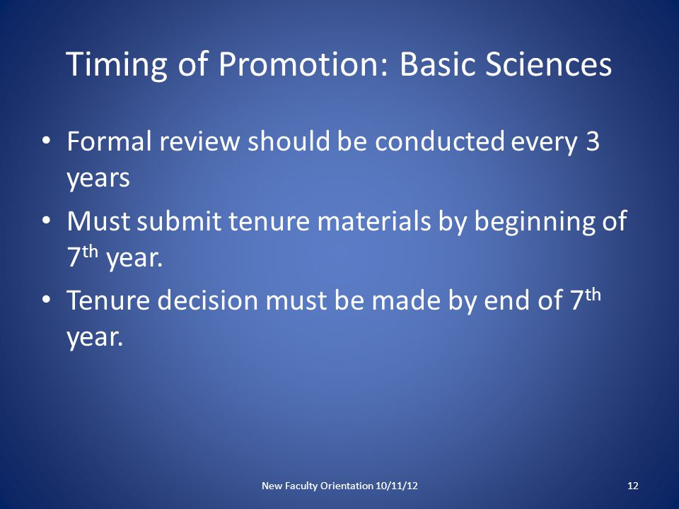 Timing of Promotion: Basic Sciences Formal review should be conducted every 3 years Must submit tenure materials by beginning of 7 th year.