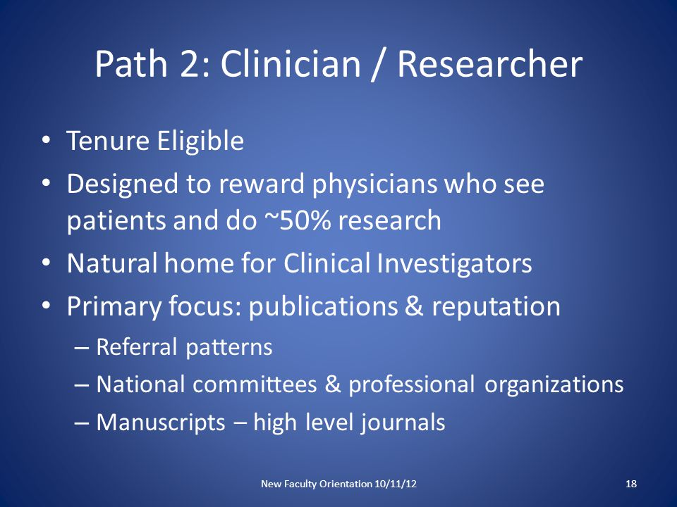 Path 2 Grants Clinical volumes – lower volumes expected than on Track 1 Teaching or administrative accomplishments count but are secondary to research and clinical care expectations New Faculty Orientation 10/11/1219
