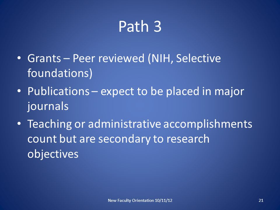 Path 3 Grants – Peer reviewed (NIH, Selective foundations) Publications – expect to be placed in major journals Teaching or administrative accomplishments count but are secondary to research objectives New Faculty Orientation 10/11/1221