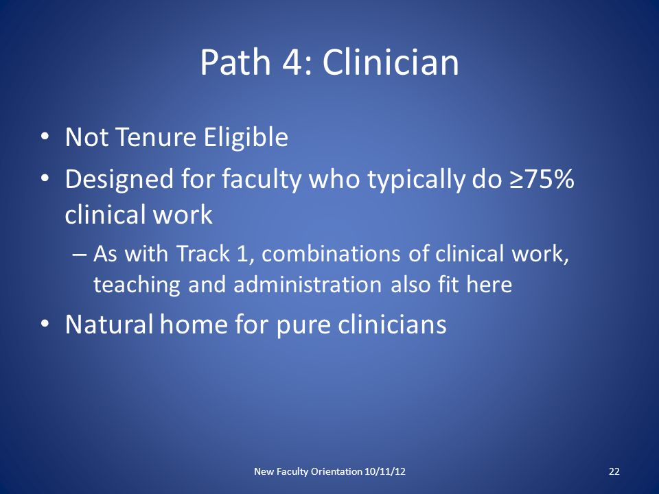 Path 4: Clinician Not Tenure Eligible Designed for faculty who typically do ≥75% clinical work – As with Track 1, combinations of clinical work, teaching and administration also fit here Natural home for pure clinicians New Faculty Orientation 10/11/1222
