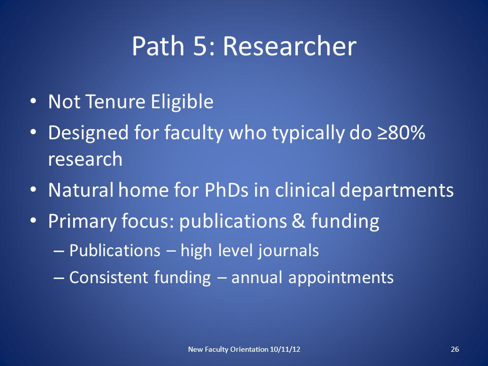 Path 5: Researcher Not Tenure Eligible Designed for faculty who typically do ≥80% research Natural home for PhDs in clinical departments Primary focus: publications & funding – Publications – high level journals – Consistent funding – annual appointments New Faculty Orientation 10/11/1226