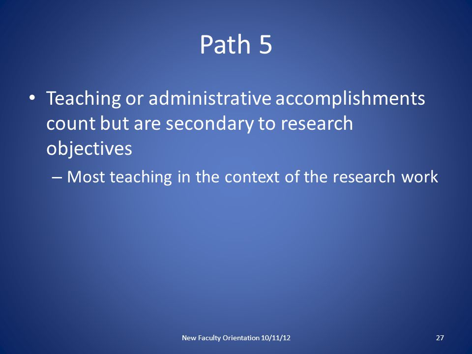 Path 5 Teaching or administrative accomplishments count but are secondary to research objectives – Most teaching in the context of the research work New Faculty Orientation 10/11/1227