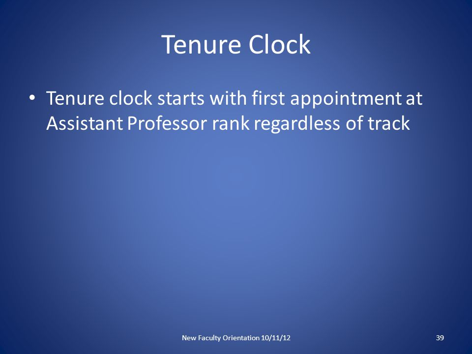 Tenure Clock Tenure clock starts with first appointment at Assistant Professor rank regardless of track New Faculty Orientation 10/11/1239