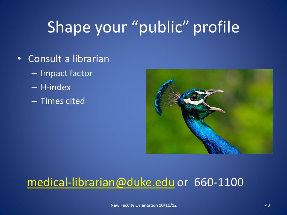 Shape your public profile Consult a librarian – Impact factor – H-index – Times cited New Faculty Orientation 10/11/1243 medical-librarian@duke.edumedical-librarian@duke.edu or 660-1100