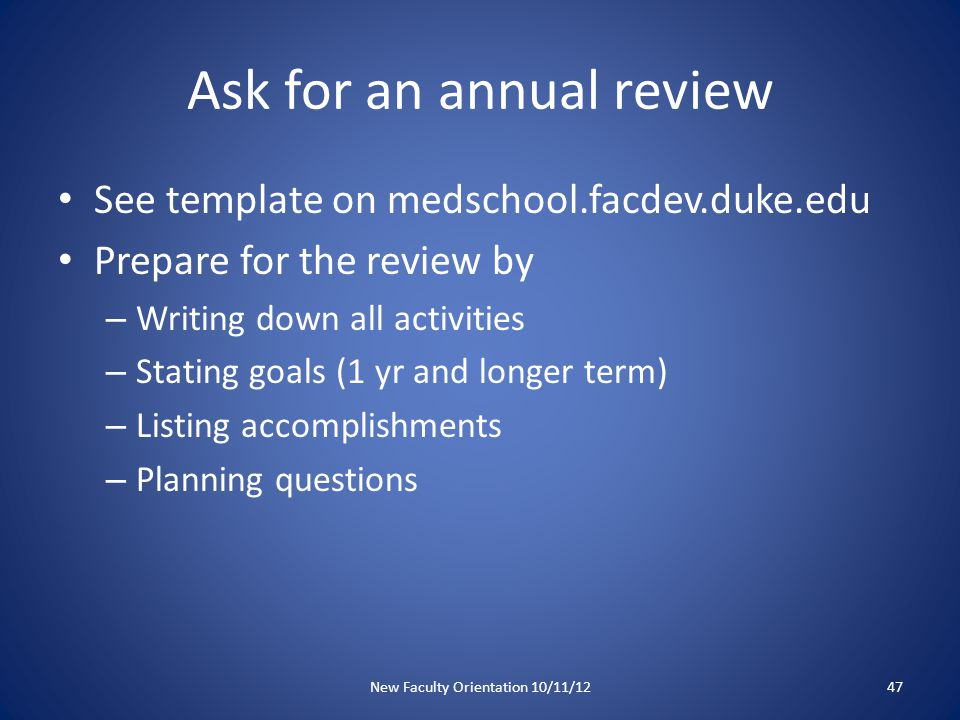 Annual Review Discuss how your work addresses promotion criteria Ask questions – What areas do I need to develop further in the next year? – Are there specific actions I can take to strengthen my portfolio? – What accomplishment(s) would make it possible for you to fully support my promotion? New Faculty Orientation 10/11/1248