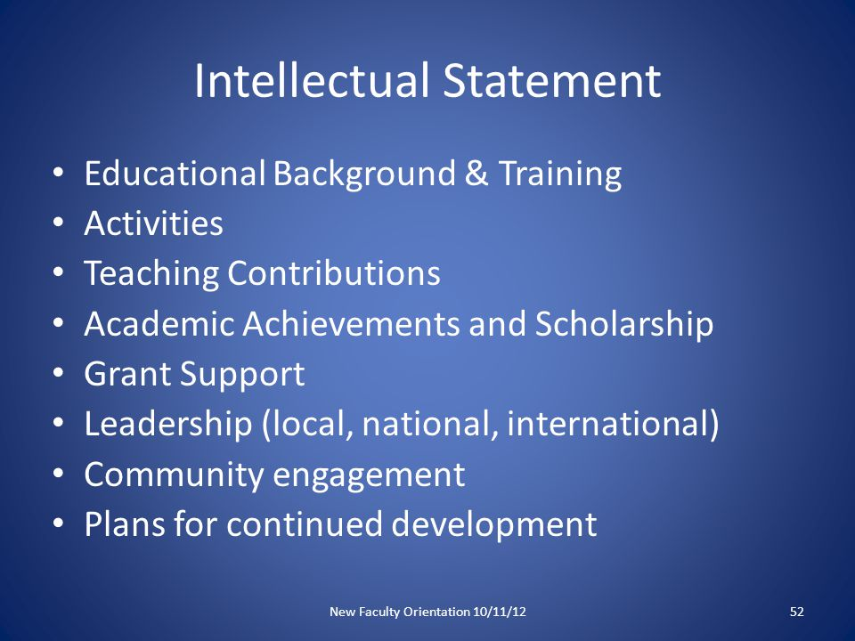 Intellectual Statement Educational Background & Training Activities Teaching Contributions Academic Achievements and Scholarship Grant Support Leadership (local, national, international) Community engagement Plans for continued development New Faculty Orientation 10/11/1252