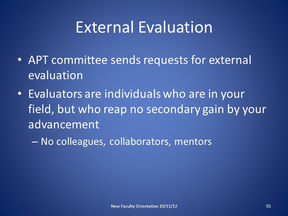 External Evaluation APT committee sends requests for external evaluation Evaluators are individuals who are in your field, but who reap no secondary gain by your advancement – No colleagues, collaborators, mentors New Faculty Orientation 10/11/1255