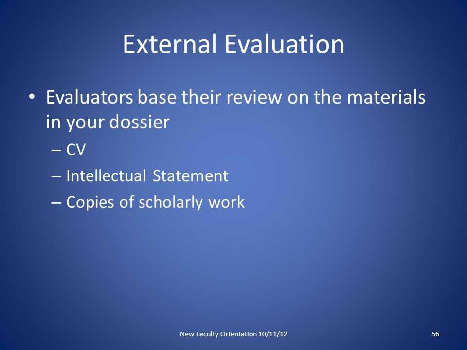 External Evaluation Evaluators base their review on the materials in your dossier – CV – Intellectual Statement – Copies of scholarly work New Faculty Orientation 10/11/1256