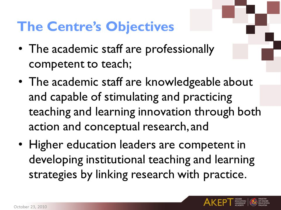 The Centre's Objectives The academic staff are professionally competent to teach; The academic staff are knowledgeable about and capable of stimulating and practicing teaching and learning innovation through both action and conceptual research, and Higher education leaders are competent in developing institutional teaching and learning strategies by linking research with practice.
