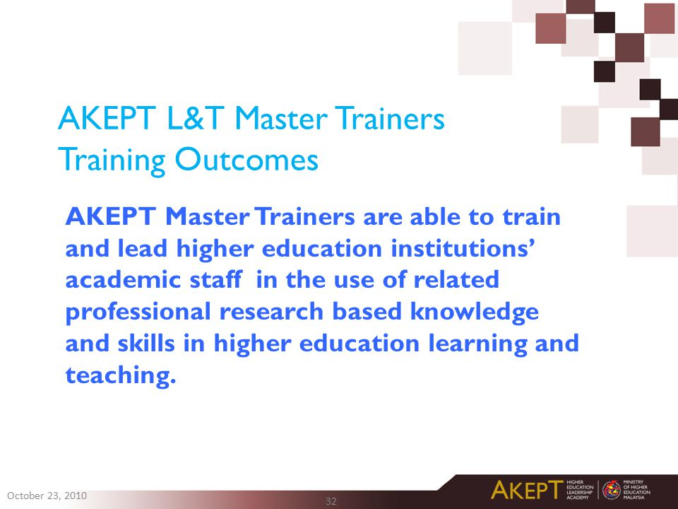 AKEPT L&T Master Trainers Training Outcomes AKEPT Master Trainers are able to train and lead higher education institutions' academic staff in the use of related professional research based knowledge and skills in higher education learning and teaching.