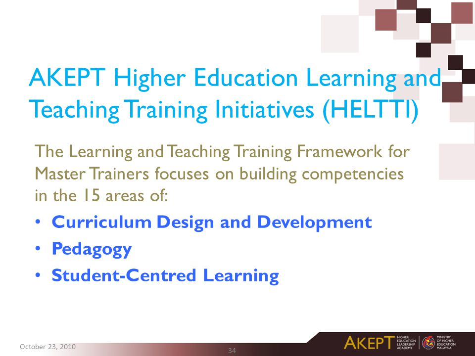 AKEPT Higher Education Learning and Teaching Training Initiatives (HELTTI) 34 The Learning and Teaching Training Framework for Master Trainers focuses on building competencies in the 15 areas of: Curriculum Design and Development Pedagogy Student-Centred Learning October 23, 2010