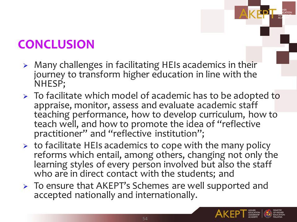 54 CONCLUSION  Many challenges in facilitating HEIs academics in their journey to transform higher education in line with the NHESP;  To facilitate which model of academic has to be adopted to appraise, monitor, assess and evaluate academic staff teaching performance, how to develop curriculum, how to teach well, and how to promote the idea of reflective practitioner and reflective institution ;  to facilitate HEIs academics to cope with the many policy reforms which entail, among others, changing not only the learning styles of every person involved but also the staff who are in direct contact with the students; and  To ensure that AKEPT's Schemes are well supported and accepted nationally and internationally.