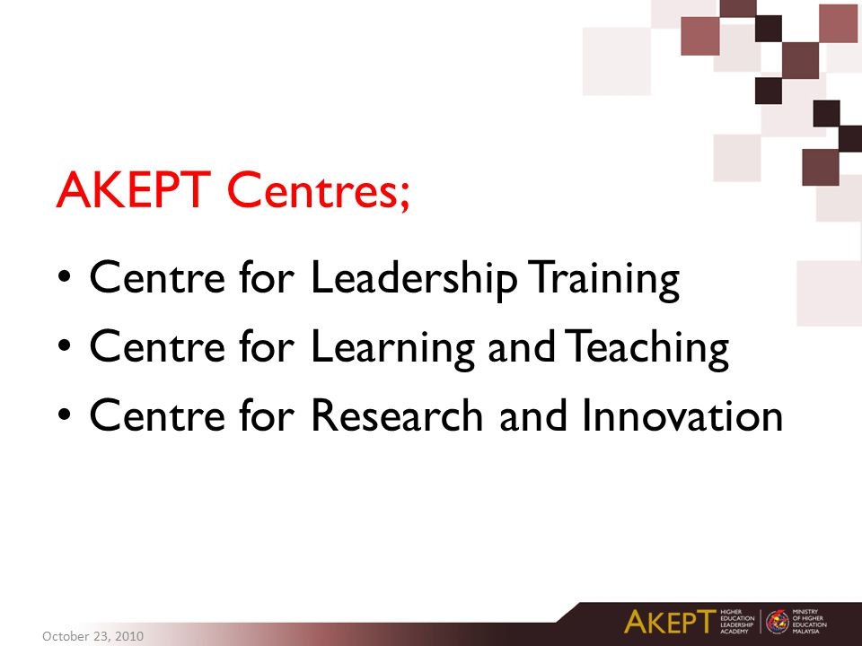 AKEPT Centres; Centre for Leadership Training Centre for Learning and Teaching Centre for Research and Innovation October 23, 2010