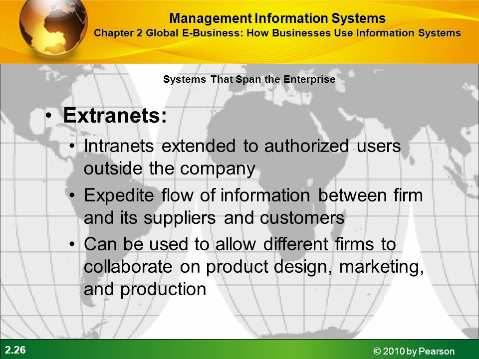 2.26 © 2010 by Pearson Extranets: Intranets extended to authorized users outside the company Expedite flow of information between firm and its supplie