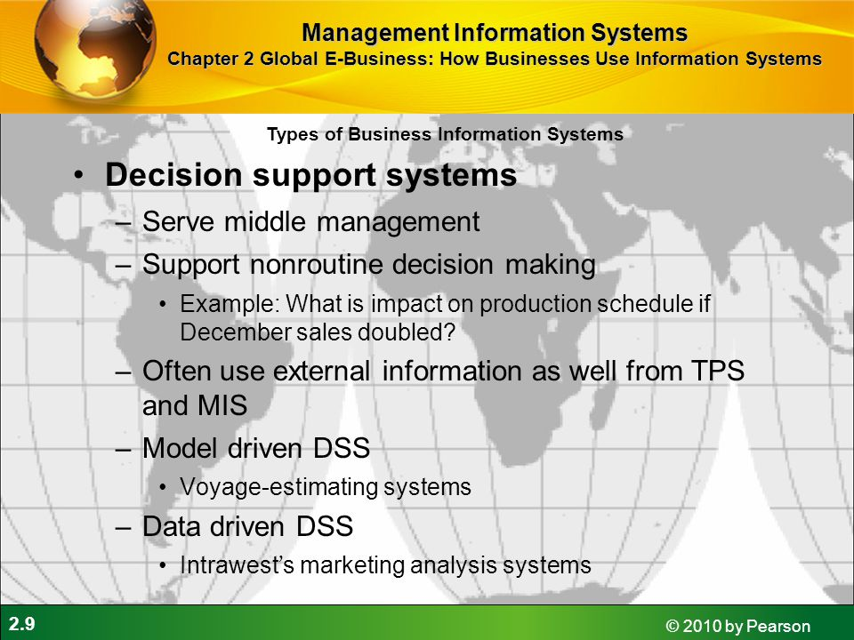 2.9 © 2010 by Pearson Decision support systems –Serve middle management –Support nonroutine decision making Example: What is impact on production sche