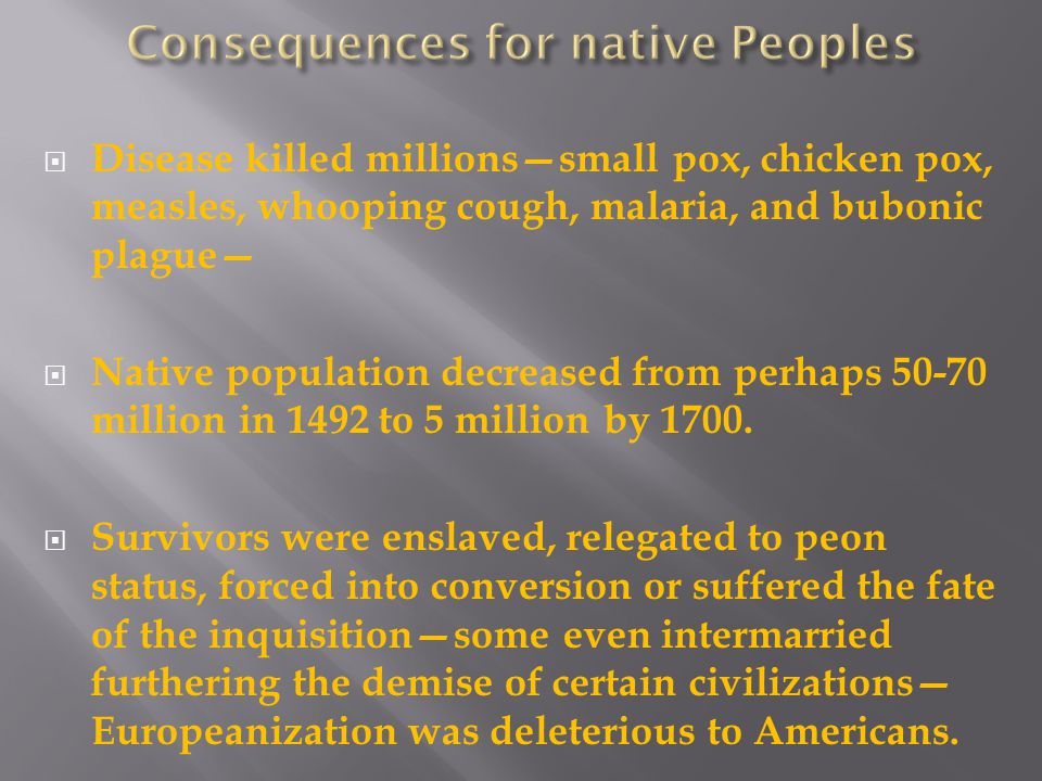  Disease killed millions—small pox, chicken pox, measles, whooping cough, malaria, and bubonic plague—  Native population decreased from perhaps 50-70 million in 1492 to 5 million by 1700.