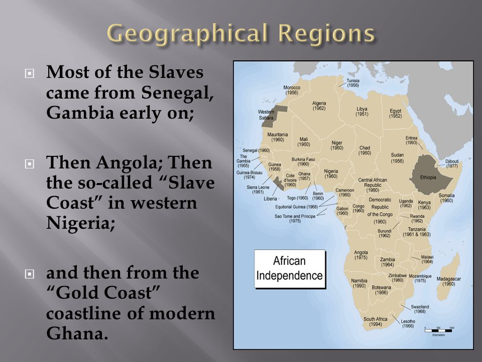  Most of the Slaves came from Senegal, Gambia early on;  Then Angola; Then the so-called Slave Coast in western Nigeria;  and then from the Gold Coast coastline of modern Ghana.