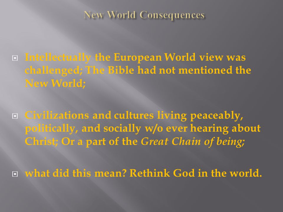  Intellectually the European World view was challenged; The Bible had not mentioned the New World;  Civilizations and cultures living peaceably, politically, and socially w/o ever hearing about Christ; Or a part of the Great Chain of being;  what did this mean.