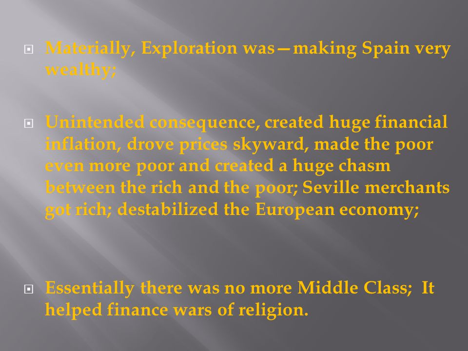  Materially, Exploration was—making Spain very wealthy;  Unintended consequence, created huge financial inflation, drove prices skyward, made the poor even more poor and created a huge chasm between the rich and the poor; Seville merchants got rich; destabilized the European economy;  Essentially there was no more Middle Class; It helped finance wars of religion.