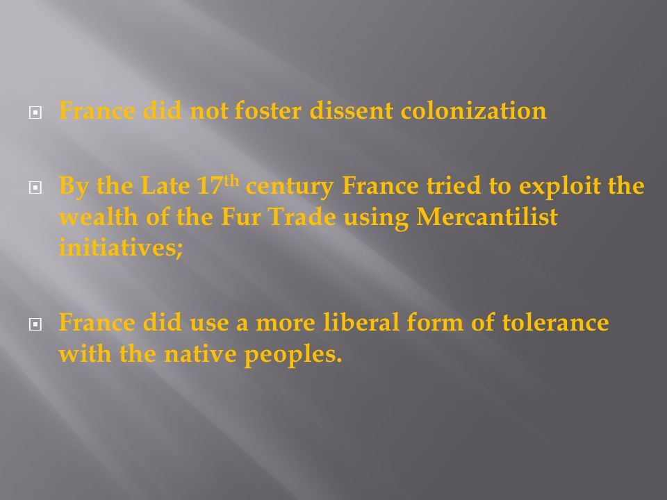  France did not foster dissent colonization  By the Late 17 th century France tried to exploit the wealth of the Fur Trade using Mercantilist initiatives;  France did use a more liberal form of tolerance with the native peoples.