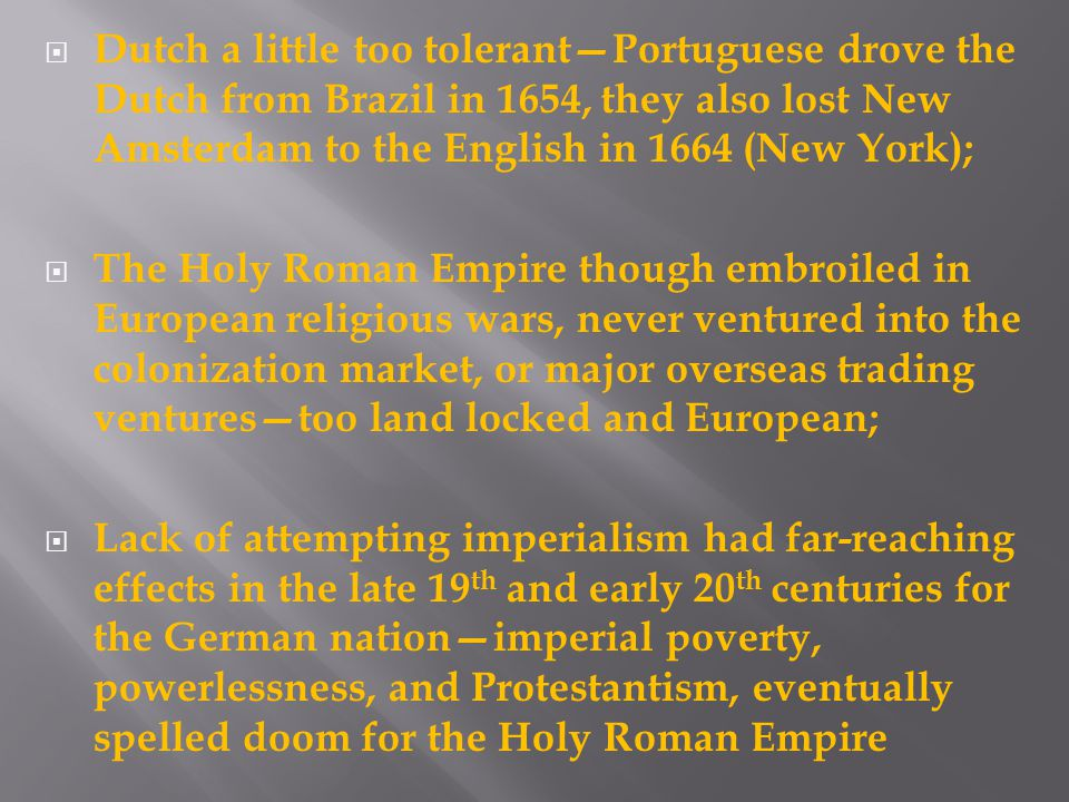 Dutch a little too tolerant—Portuguese drove the Dutch from Brazil in 1654, they also lost New Amsterdam to the English in 1664 (New York);  The Holy Roman Empire though embroiled in European religious wars, never ventured into the colonization market, or major overseas trading ventures—too land locked and European;  Lack of attempting imperialism had far-reaching effects in the late 19 th and early 20 th centuries for the German nation—imperial poverty, powerlessness, and Protestantism, eventually spelled doom for the Holy Roman Empire