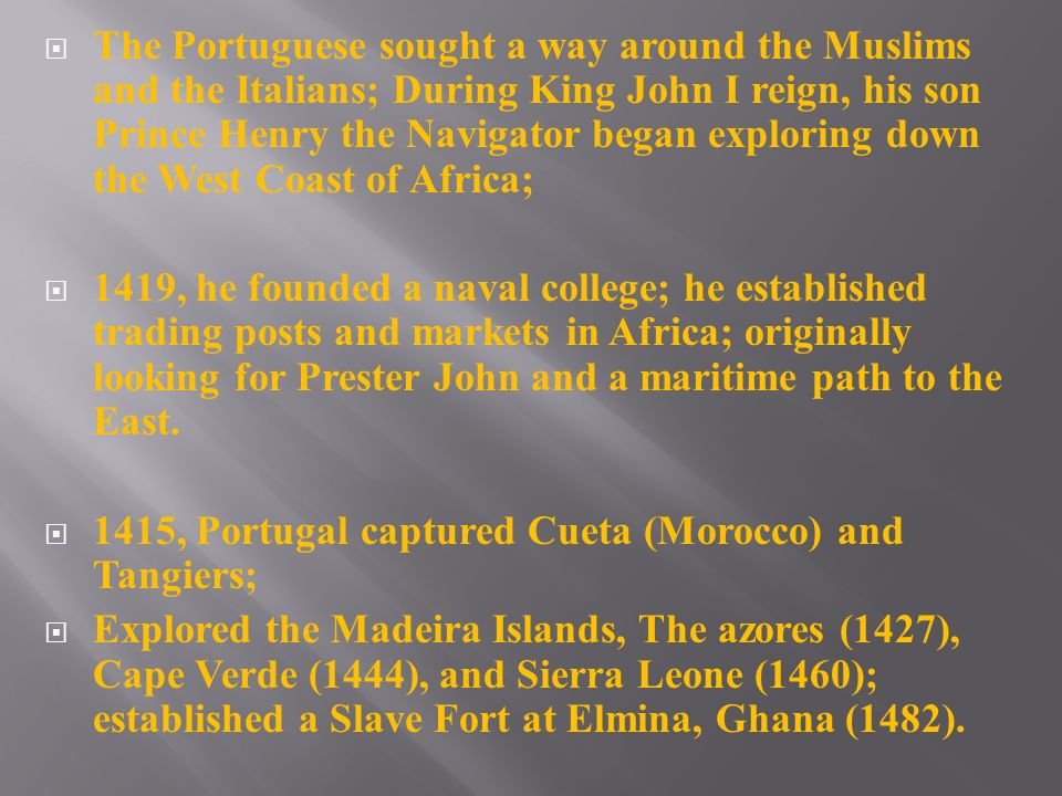  The Portuguese sought a way around the Muslims and the Italians; During King John I reign, his son Prince Henry the Navigator began exploring down the West Coast of Africa;  1419, he founded a naval college; he established trading posts and markets in Africa; originally looking for Prester John and a maritime path to the East.