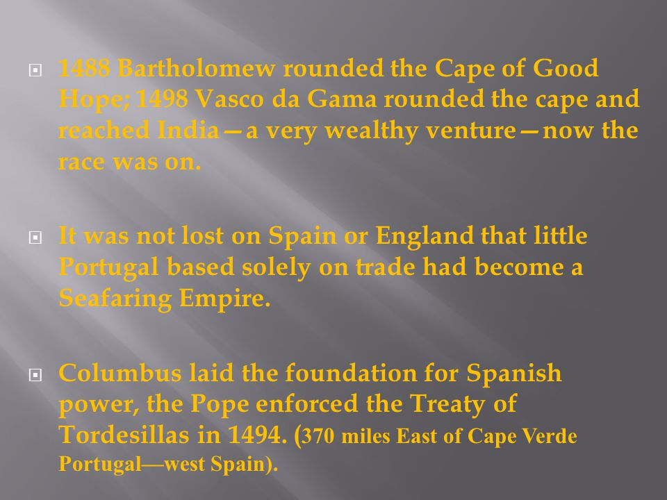  1488 Bartholomew rounded the Cape of Good Hope; 1498 Vasco da Gama rounded the cape and reached India—a very wealthy venture—now the race was on.