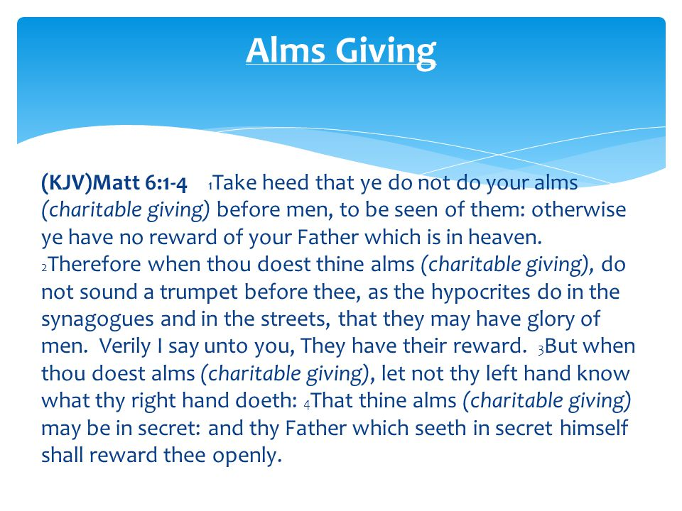 (KJV)Matt 6:1-4 1 Take heed that ye do not do your alms (charitable giving) before men, to be seen of them: otherwise ye have no reward of your Father which is in heaven.