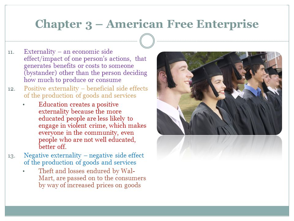 Chapter 3 – American Free Enterprise 11. Externality – an economic side effect/impact of one person's actions, that generates benefits or costs to som