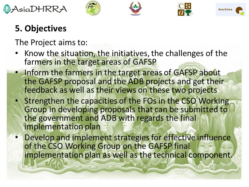 5. Objectives The Project aims to: Know the situation, the initiatives, the challenges of the farmers in the target areas of GAFSP Inform the farmers