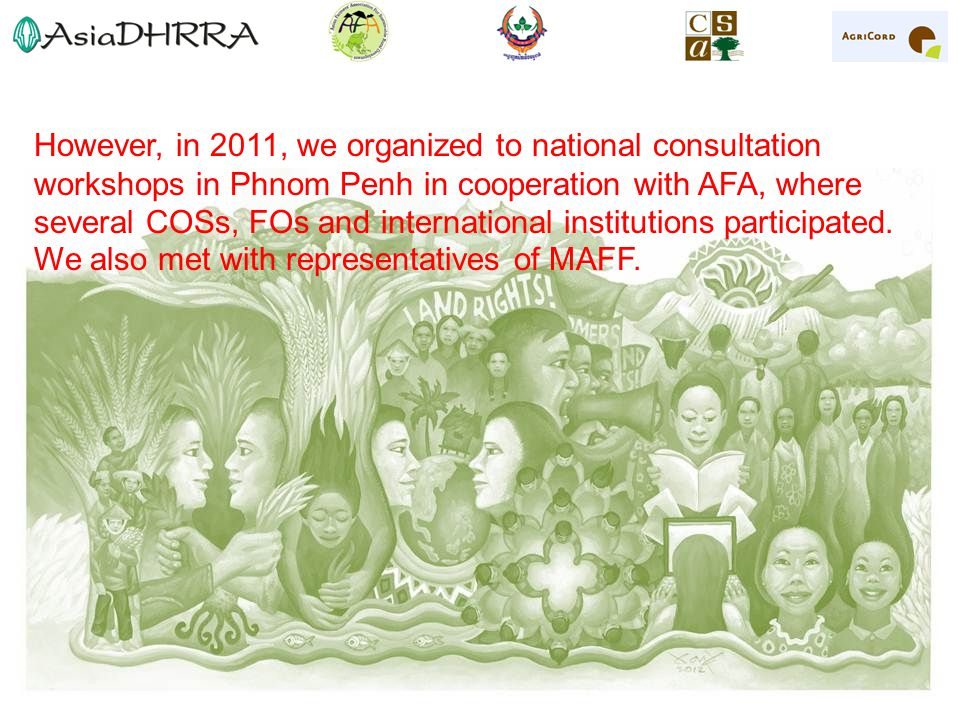 However, in 2011, we organized to national consultation workshops in Phnom Penh in cooperation with AFA, where several COSs, FOs and international institutions participated.