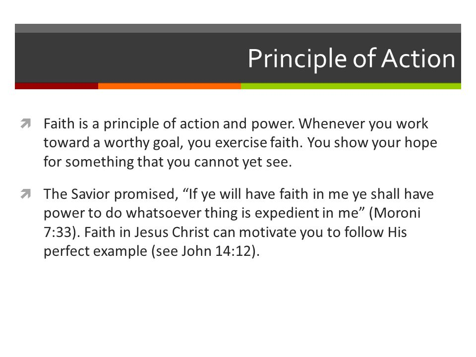 Principle of Action  Faith is a principle of action and power. Whenever you work toward a worthy goal, you exercise faith. You show your hope for som