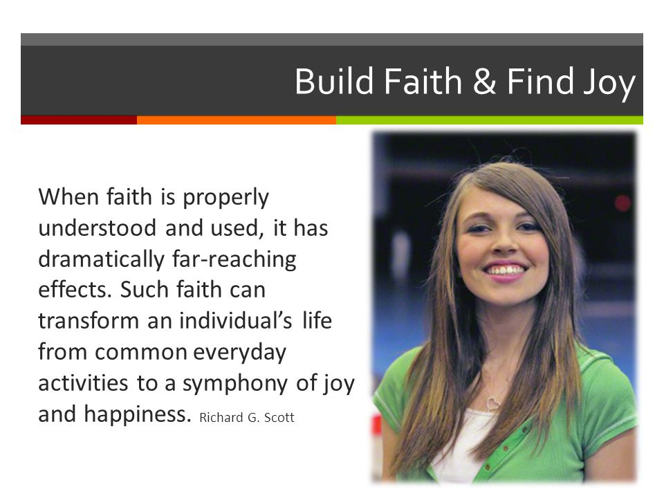Build Faith & Find Joy When faith is properly understood and used, it has dramatically far-reaching effects. Such faith can transform an individual's