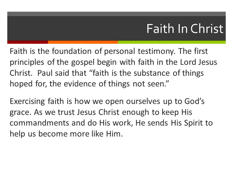 Faith In Christ Faith is the foundation of personal testimony. The first principles of the gospel begin with faith in the Lord Jesus Christ. Paul said