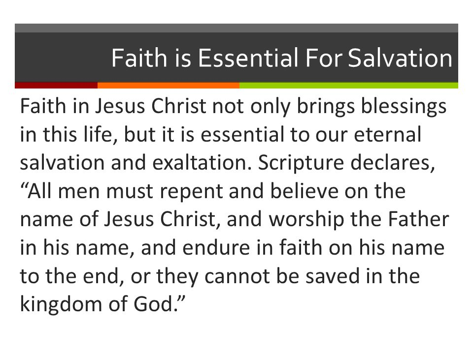 Faith is Essential For Salvation Faith in Jesus Christ not only brings blessings in this life, but it is essential to our eternal salvation and exalta
