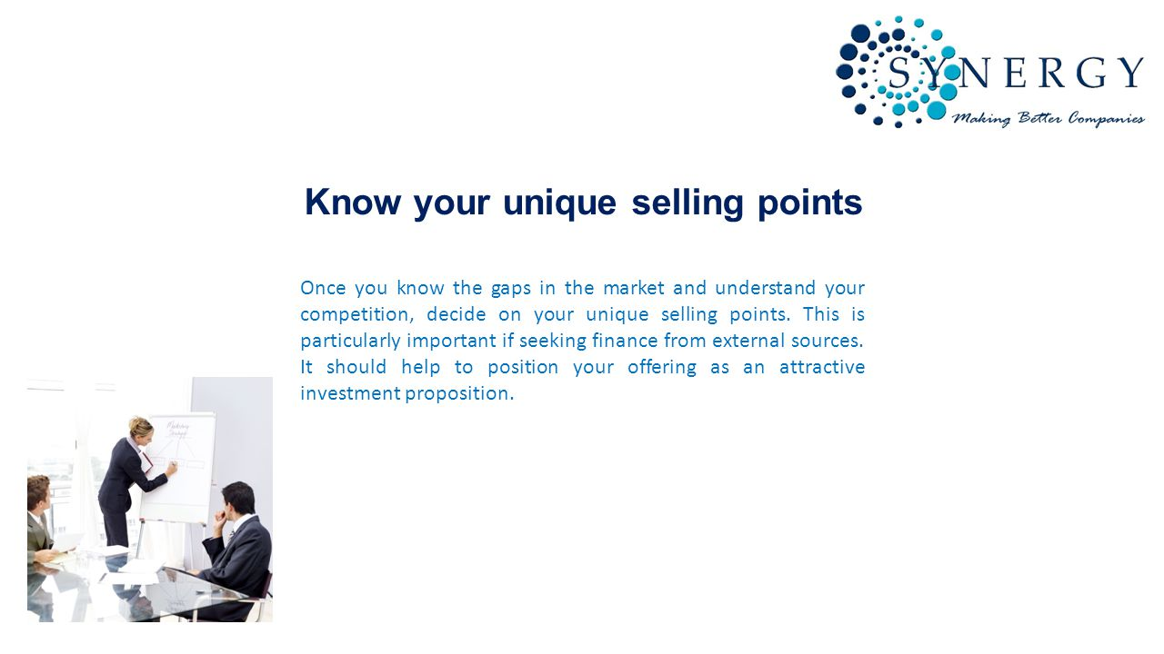 Know your unique selling points Once you know the gaps in the market and understand your competition, decide on your unique selling points.