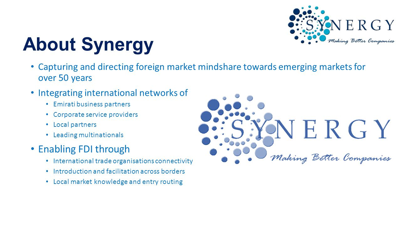 About Synergy Capturing and directing foreign market mindshare towards emerging markets for over 50 years Integrating international networks of Emirati business partners Corporate service providers Local partners Leading multinationals Enabling FDI through International trade organisations connectivity Introduction and facilitation across borders Local market knowledge and entry routing