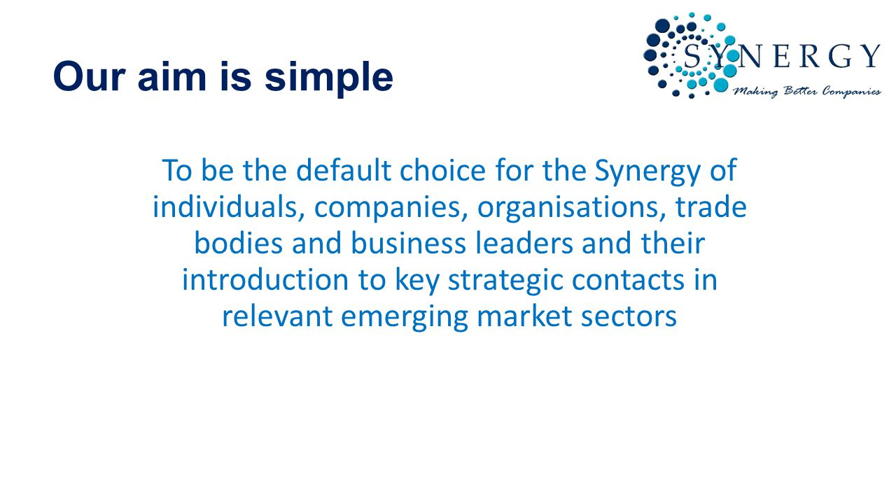 Our aim is simple To be the default choice for the Synergy of individuals, companies, organisations, trade bodies and business leaders and their introduction to key strategic contacts in relevant emerging market sectors