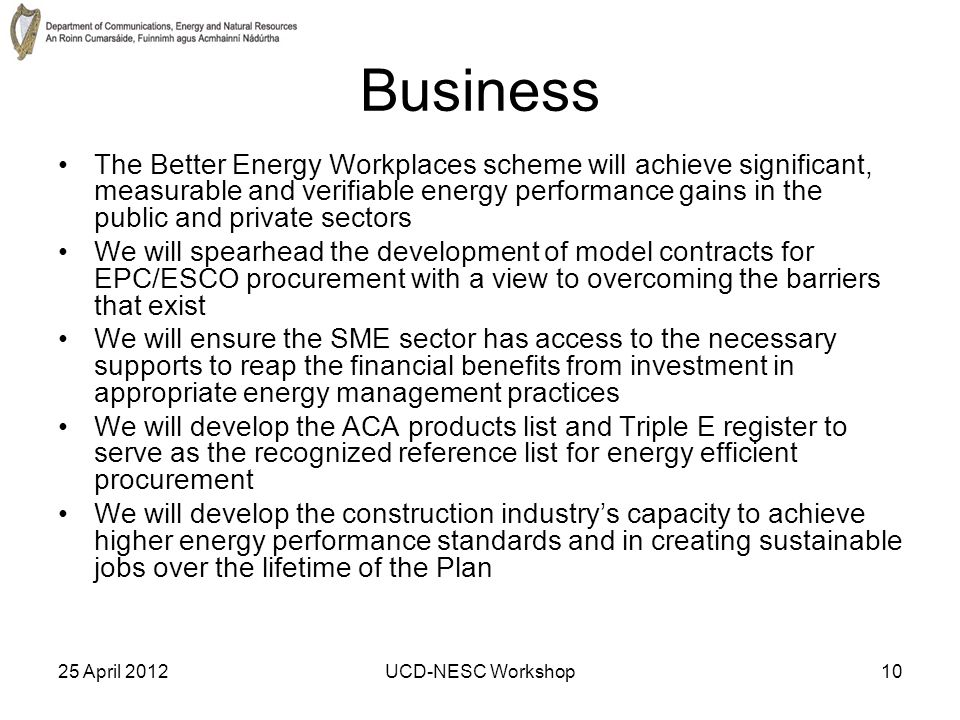 25 April 2012UCD-NESC Workshop10 Business The Better Energy Workplaces scheme will achieve significant, measurable and verifiable energy performance gains in the public and private sectors We will spearhead the development of model contracts for EPC/ESCO procurement with a view to overcoming the barriers that exist We will ensure the SME sector has access to the necessary supports to reap the financial benefits from investment in appropriate energy management practices We will develop the ACA products list and Triple E register to serve as the recognized reference list for energy efficient procurement We will develop the construction industry's capacity to achieve higher energy performance standards and in creating sustainable jobs over the lifetime of the Plan